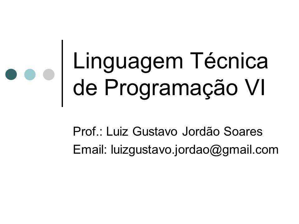 Linguagem Técnica de Programação VI Prof.: Luiz Gustavo Jordão Soares Email: luizgustavo.jordao@gmail.com