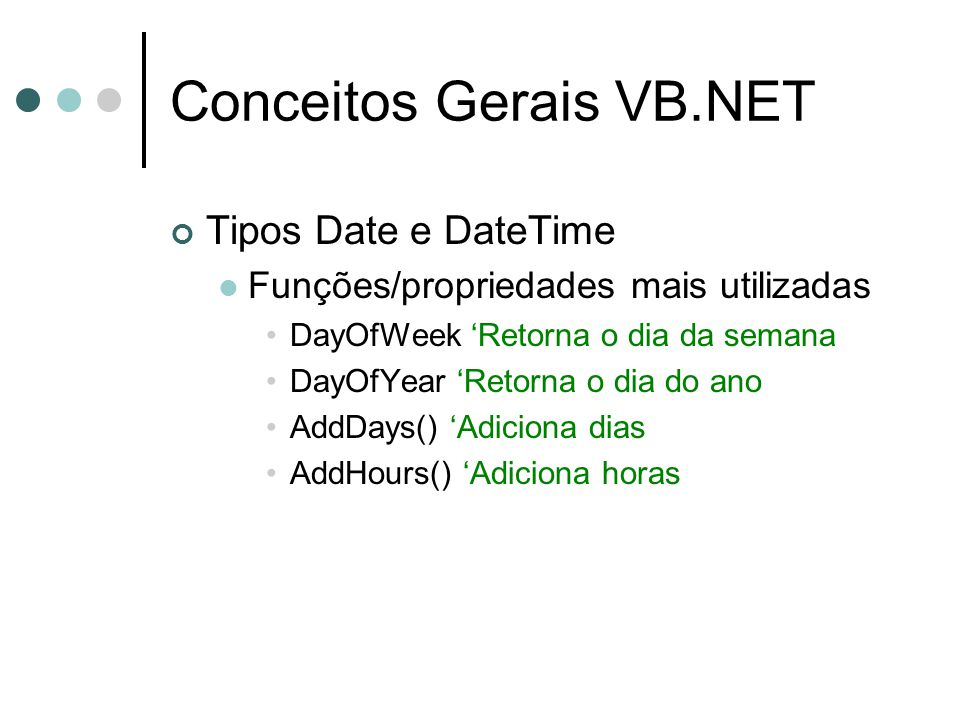 Conceitos Gerais VB.NET Tipos Date e DateTime Funções/propriedades mais utilizadas DayOfWeek 'Retorna o dia da semana DayOfYear 'Retorna o dia do ano AddDays() 'Adiciona dias AddHours() 'Adiciona horas