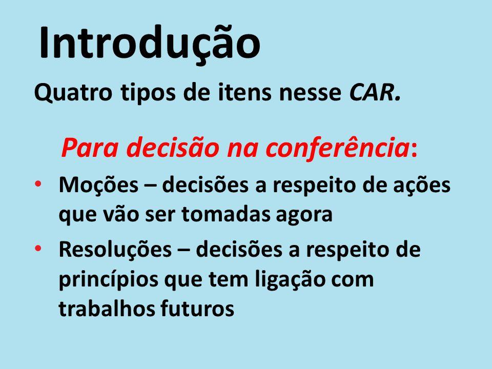 Introdução Quatro tipos de itens nesse CAR. Para decisão na conferência: Moções – decisões a respeito de ações que vão ser tomadas agora Resoluções –
