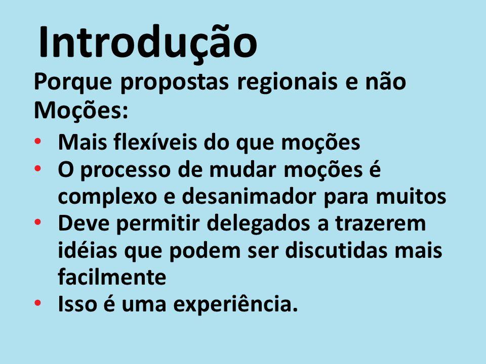 Introdução Porque propostas regionais e não Moções: Mais flexíveis do que moções O processo de mudar moções é complexo e desanimador para muitos Deve
