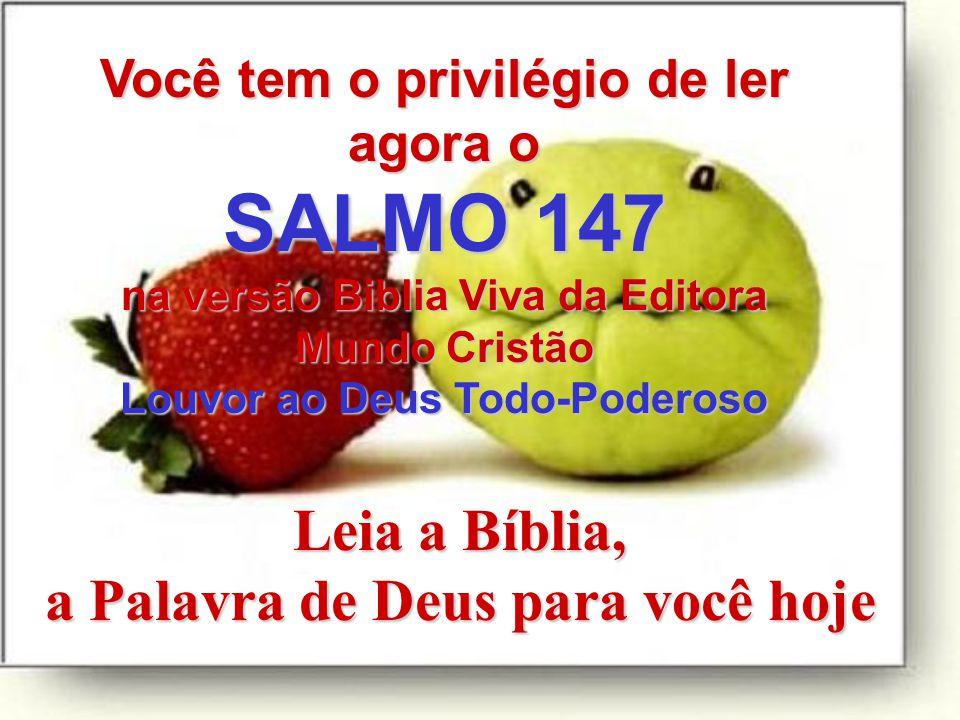 Leia a Bíblia, a Palavra de Deus para você hoje Você tem o privilégio de ler agora o SALMO 147 na versão Biblia Viva da Editora Mundo Cristão Louvor ao Deus Todo-Poderoso