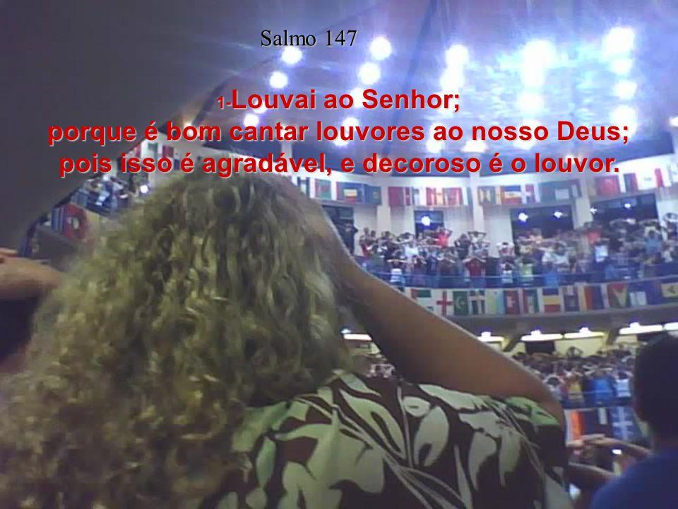 1- Louvai ao Senhor; porque é bom cantar louvores ao nosso Deus; pois isso é agradável, e decoroso é o louvor.