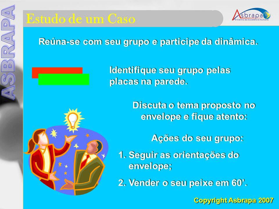 Estudo de um Caso Copyright Asbrapa 2007 Reúna-se com seu grupo e participe da dinâmica.