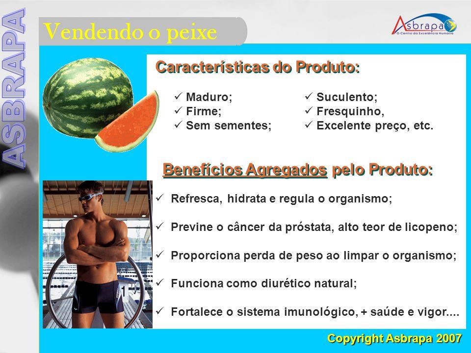 Vendendo o peixe Copyright Asbrapa 2007 Características do Produto: Maduro; Firme; Sem sementes; Benefícios Agregados pelo Produto: Refresca, hidrata e regula o organismo; Previne o câncer da próstata, alto teor de licopeno; Proporciona perda de peso ao limpar o organismo; Funciona como diurético natural; Fortalece o sistema imunológico, + saúde e vigor....