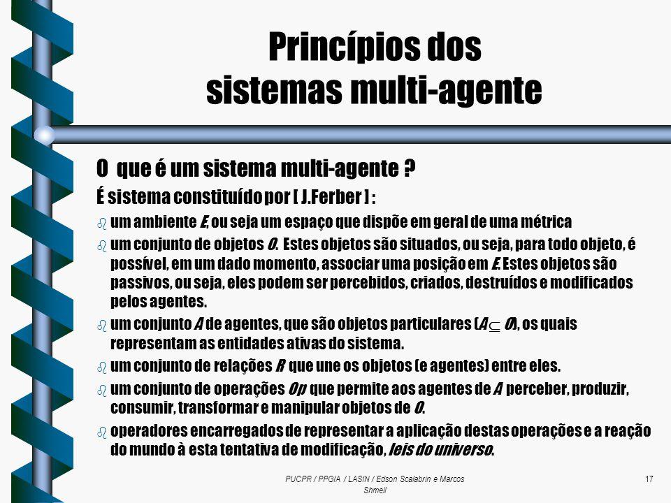 PUCPR / PPGIA / LASIN / Edson Scalabrin e Marcos Shmeil 17 O que é um sistema multi-agente ? É sistema constituído por [ J.Ferber ] : b um ambiente E,