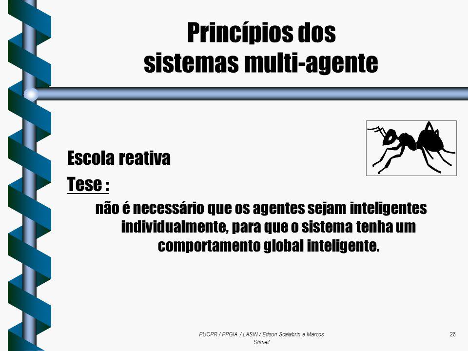 PUCPR / PPGIA / LASIN / Edson Scalabrin e Marcos Shmeil 26 Escola reativa Tese : não é necessário que os agentes sejam inteligentes individualmente, p