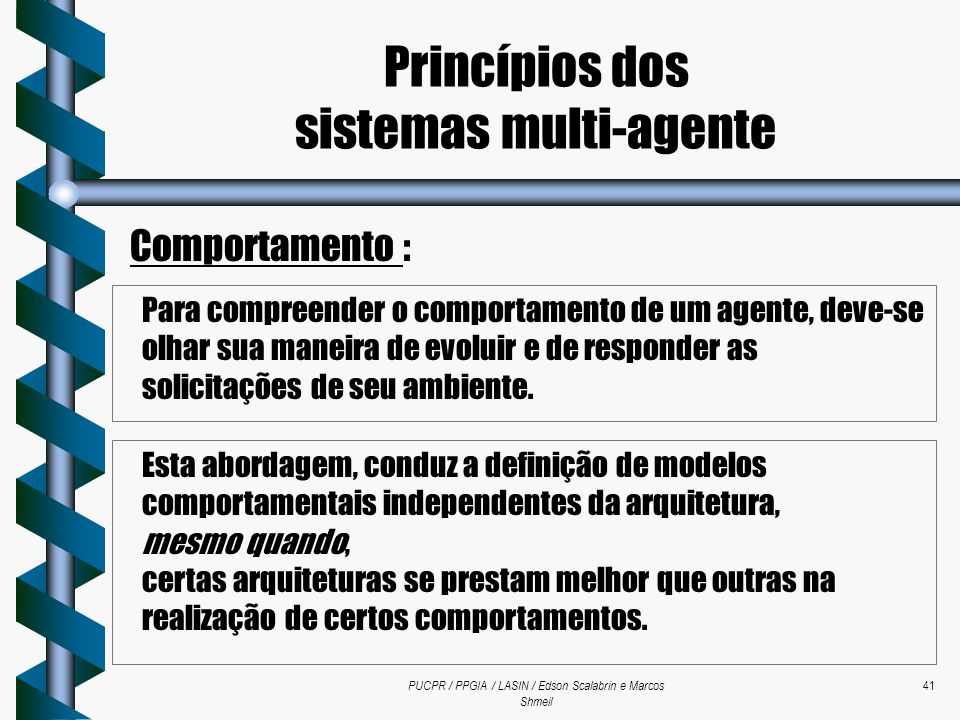 PUCPR / PPGIA / LASIN / Edson Scalabrin e Marcos Shmeil 41 Comportamento : Esta abordagem, conduz a definição de modelos comportamentais independentes