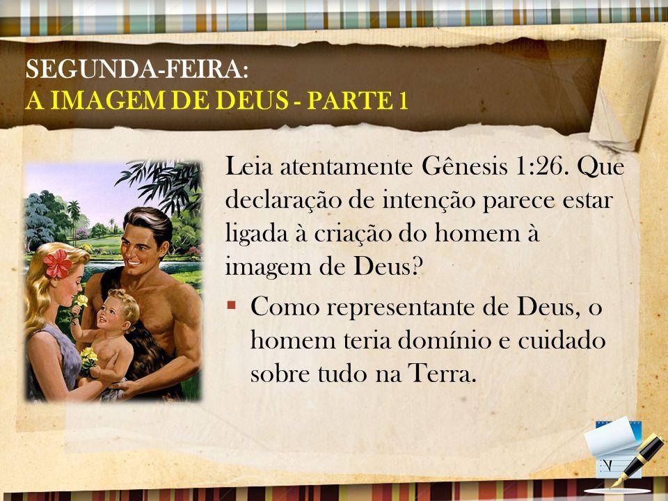 SEGUNDA-FEIRA: A IMAGEM DE DEUS - PARTE 1 Leia atentamente Gênesis 1:26. Que declaração de intenção parece estar ligada à criação do homem à imagem de