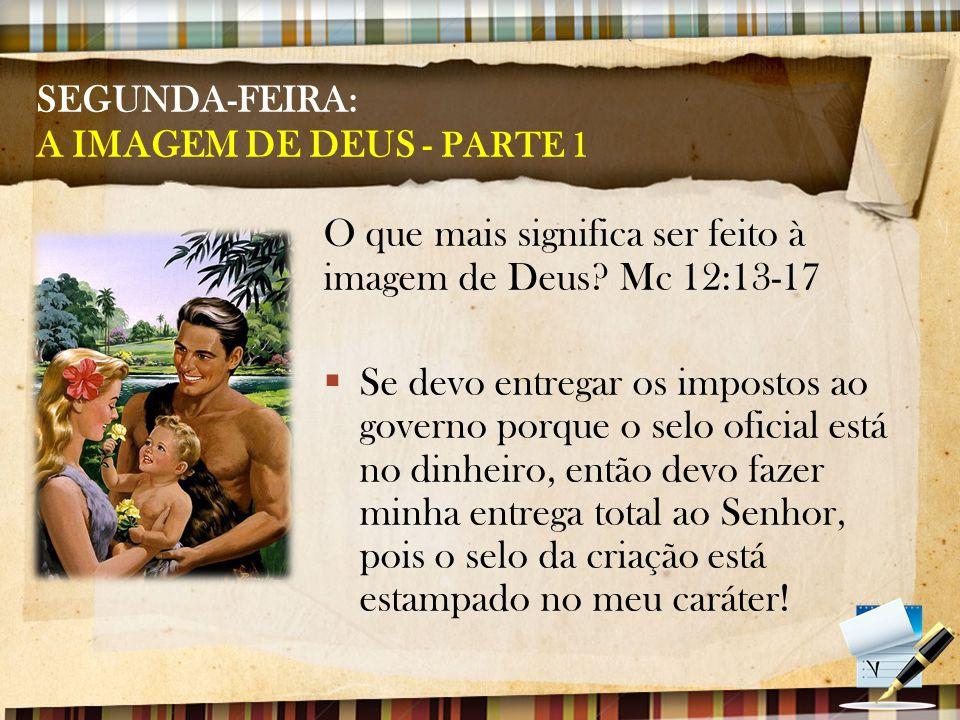 SEGUNDA-FEIRA: A IMAGEM DE DEUS - PARTE 1 O que mais significa ser feito à imagem de Deus.