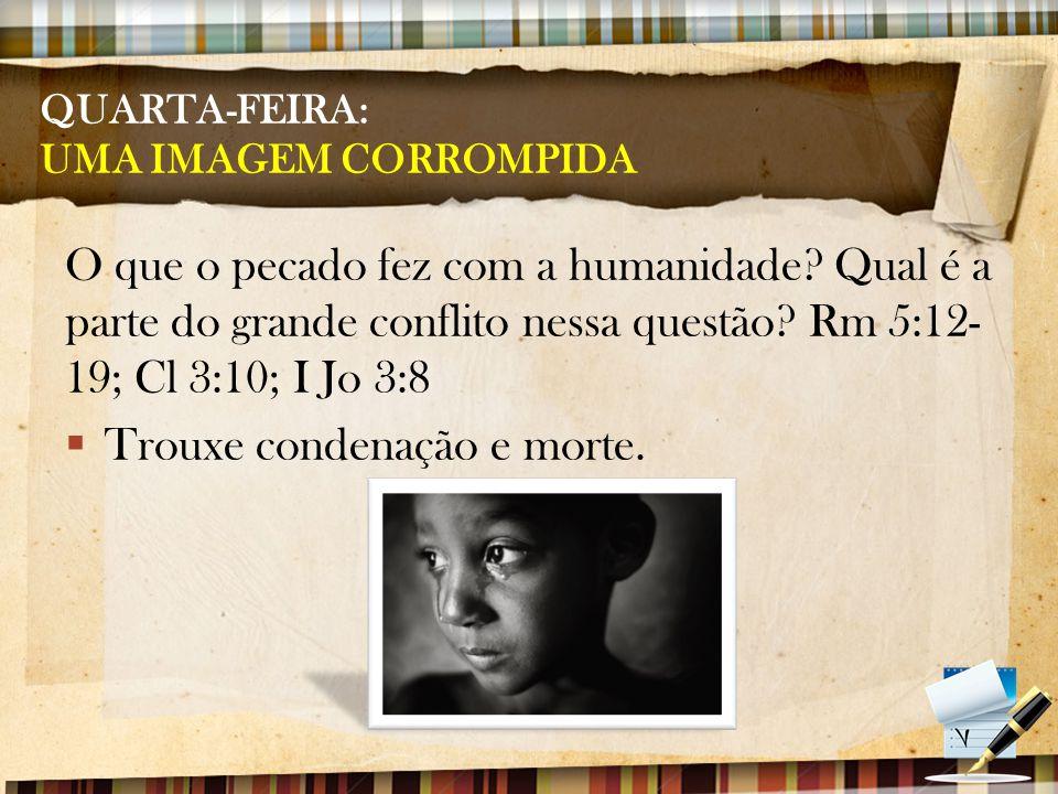 QUARTA-FEIRA: UMA IMAGEM CORROMPIDA O que o pecado fez com a humanidade? Qual é a parte do grande conflito nessa questão? Rm 5:12- 19; Cl 3:10; I Jo 3