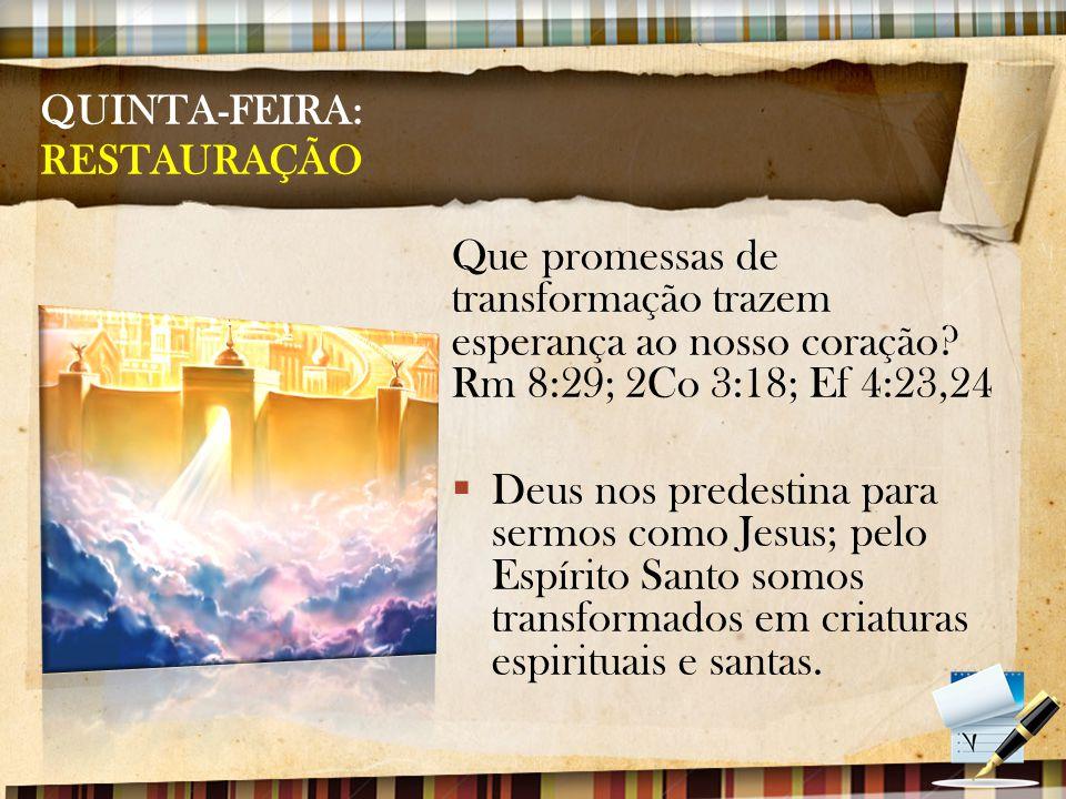 QUINTA-FEIRA: RESTAURAÇÃO Que promessas de transformação trazem esperança ao nosso coração? Rm 8:29; 2Co 3:18; Ef 4:23,24  Deus nos predestina para s