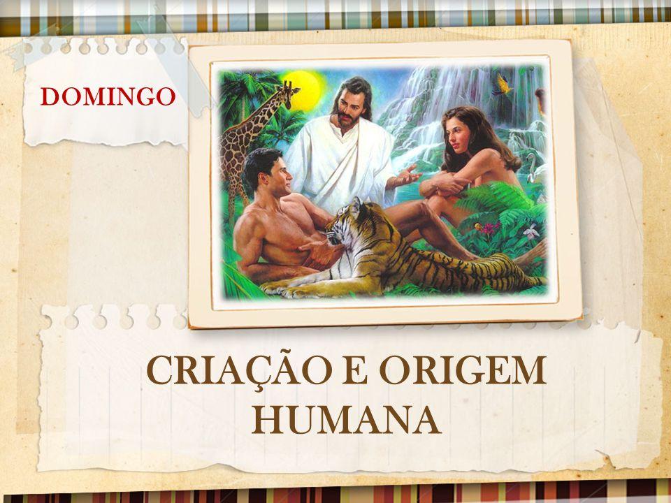 DOMINGO: CRIAÇÃO E ORIGEM HUMANA No ensino bíblico, o que é radicalmente diferente, e mesmo abertamente contrário a outras visões da origem humana, tais como a evolução.