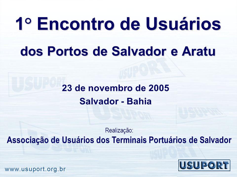 1° Encontro de Usuários dos Portos de Salvador e Aratu 23 de novembro de 2005 Salvador - Bahia Realização: Associação de Usuários dos Terminais Portuá