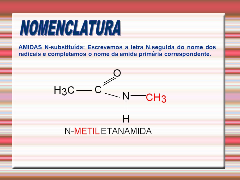 AMIDAS N-substituída: Escrevemos a letra N,seguida do nome dos radicais e completamos o nome da amida primária correspondente.