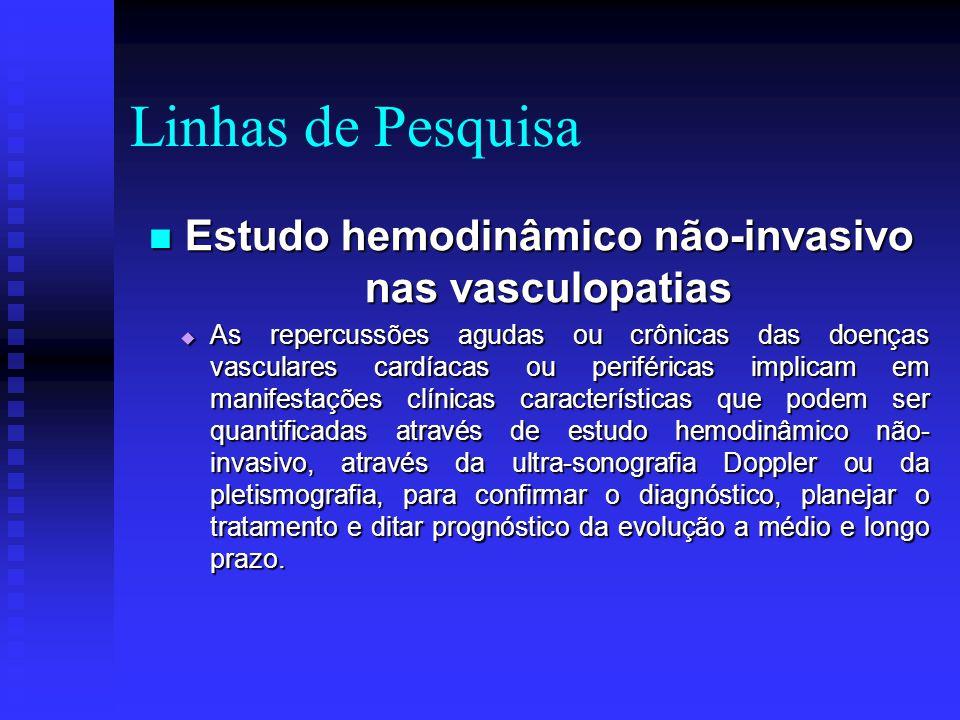 Linhas de Pesquisa Estudo hemodinâmico não-invasivo nas vasculopatias Estudo hemodinâmico não-invasivo nas vasculopatias  As repercussões agudas ou crônicas das doenças vasculares cardíacas ou periféricas implicam em manifestações clínicas características que podem ser quantificadas através de estudo hemodinâmico não- invasivo, através da ultra-sonografia Doppler ou da pletismografia, para confirmar o diagnóstico, planejar o tratamento e ditar prognóstico da evolução a médio e longo prazo.