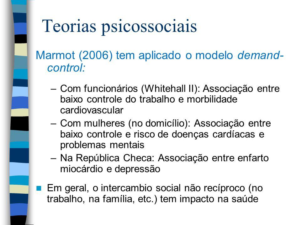 Teorias psicossociais Marmot (2006) tem aplicado o modelo demand- control: –Com funcionários (Whitehall II): Associação entre baixo controle do trabal