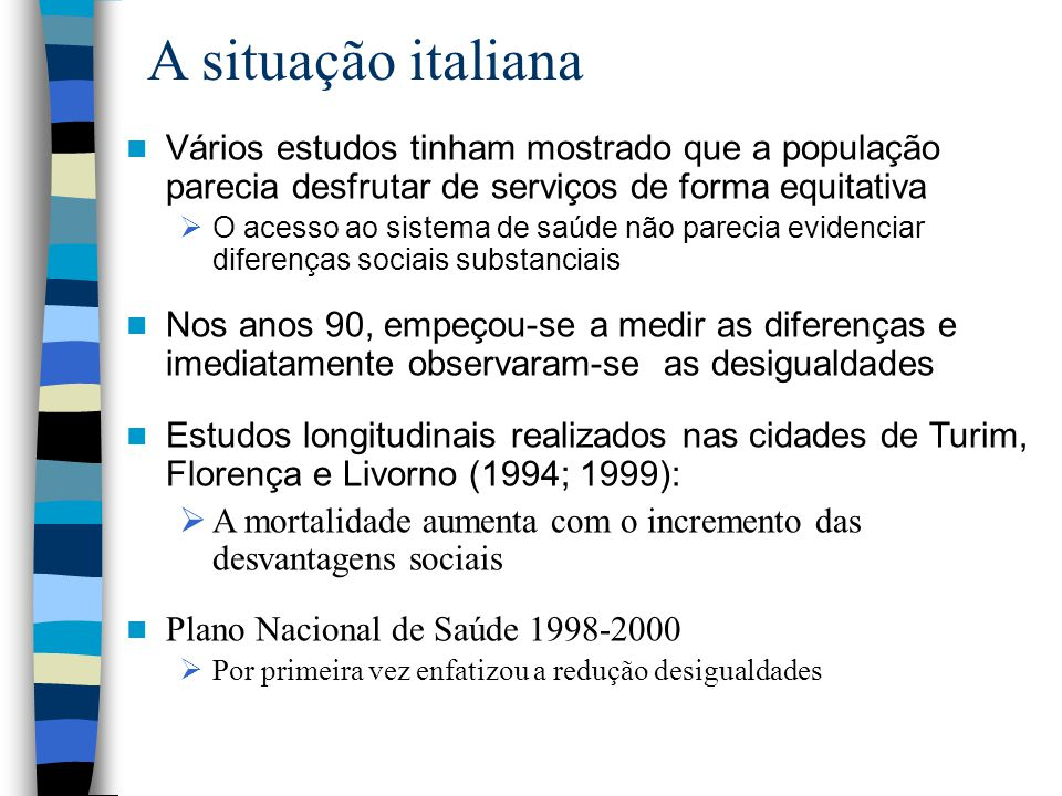 A situação italiana Vários estudos tinham mostrado que a população parecia desfrutar de serviços de forma equitativa  O acesso ao sistema de saúde não parecia evidenciar diferenças sociais substanciais Nos anos 90, empeçou-se a medir as diferenças e imediatamente observaram-se as desigualdades Estudos longitudinais realizados nas cidades de Turim, Florença e Livorno (1994; 1999):  A mortalidade aumenta com o incremento das desvantagens sociais Plano Nacional de Saúde 1998-2000  Por primeira vez enfatizou a redução desigualdades
