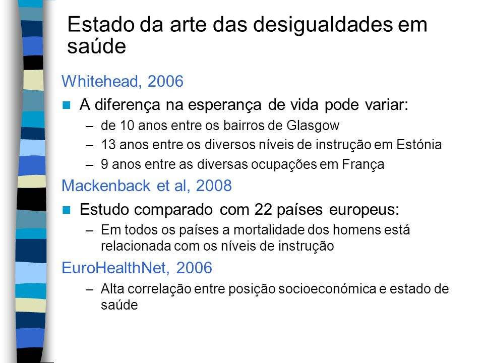 Estado da arte das desigualdades em saúde Whitehead, 2006 A diferença na esperança de vida pode variar: –de 10 anos entre os bairros de Glasgow –13 an