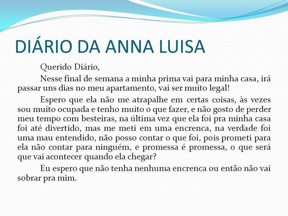 DIÁRIO DA ANNA LUISA Querido Diário, Nesse final de semana a minha prima vai para minha casa, irá passar uns dias no meu apartamento, vai ser muito le