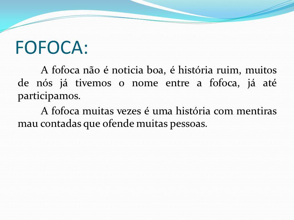 FOFOCA: A fofoca não é noticia boa, é história ruim, muitos de nós já tivemos o nome entre a fofoca, já até participamos. A fofoca muitas vezes é uma