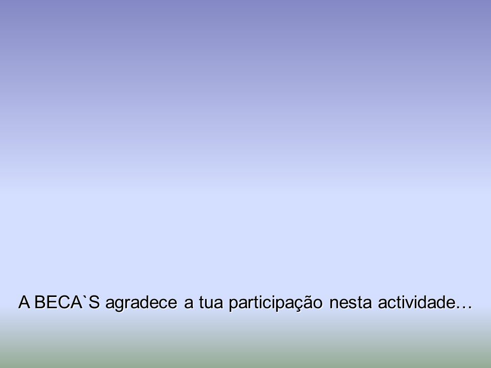A BECA`S agradece a tua participação nesta actividade…