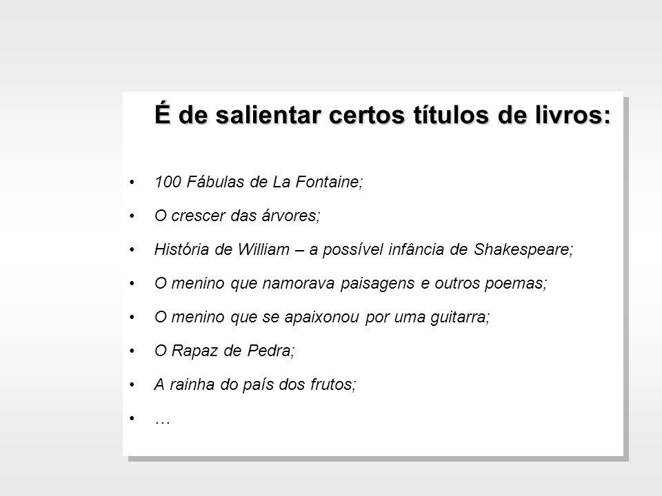 É de salientar certos títulos de livros: 100 Fábulas de La Fontaine; O crescer das árvores; História de William – a possível infância de Shakespeare;
