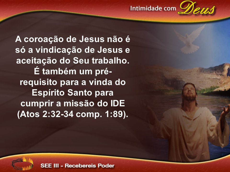A coroação de Jesus não é só a vindicação de Jesus e aceitação do Seu trabalho. É também um pré- requisito para a vinda do Espírito Santo para cumprir