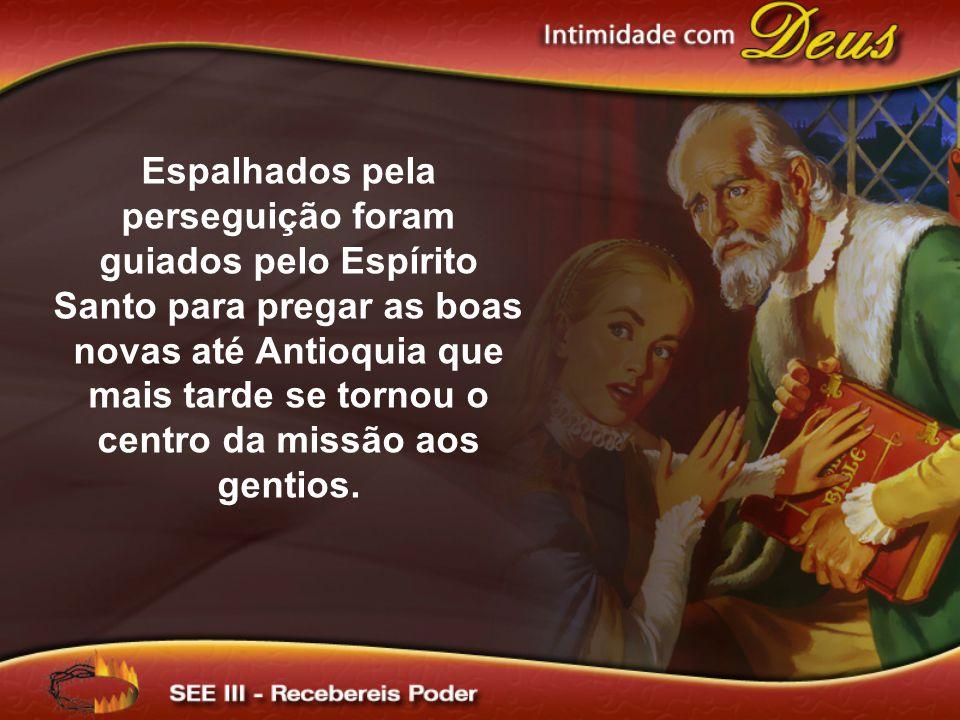 Espalhados pela perseguição foram guiados pelo Espírito Santo para pregar as boas novas até Antioquia que mais tarde se tornou o centro da missão aos