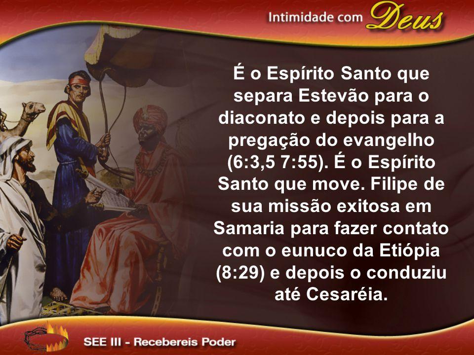 É o Espírito Santo que separa Estevão para o diaconato e depois para a pregação do evangelho (6:3,5 7:55). É o Espírito Santo que move. Filipe de sua