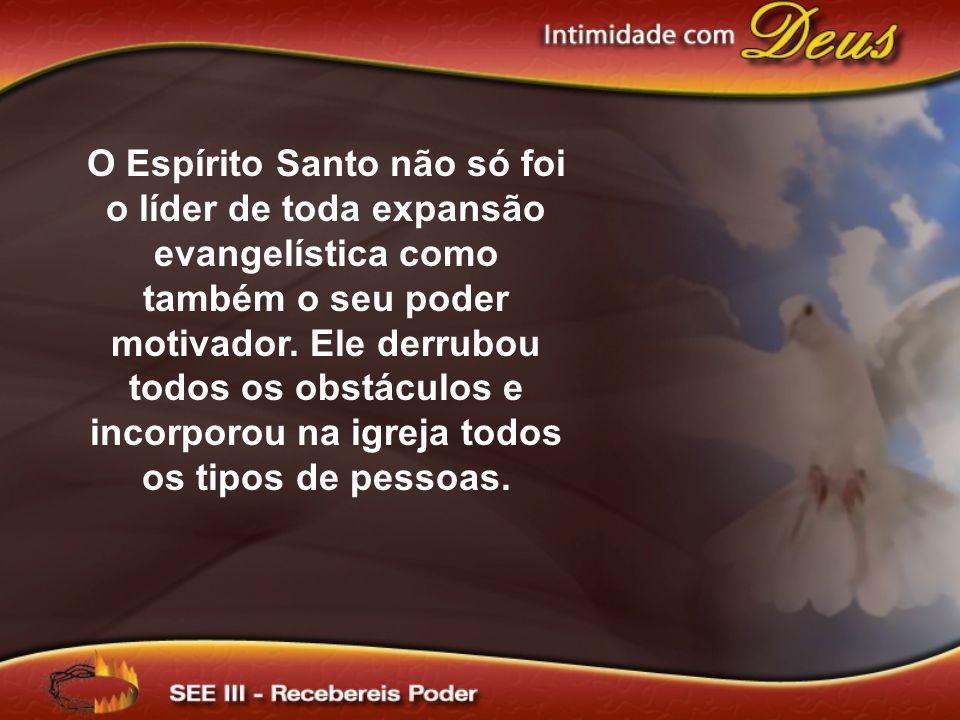 O Espírito Santo não só foi o líder de toda expansão evangelística como também o seu poder motivador. Ele derrubou todos os obstáculos e incorporou na