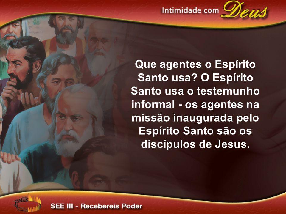 Que agentes o Espírito Santo usa? O Espírito Santo usa o testemunho informal - os agentes na missão inaugurada pelo Espírito Santo são os discípulos d