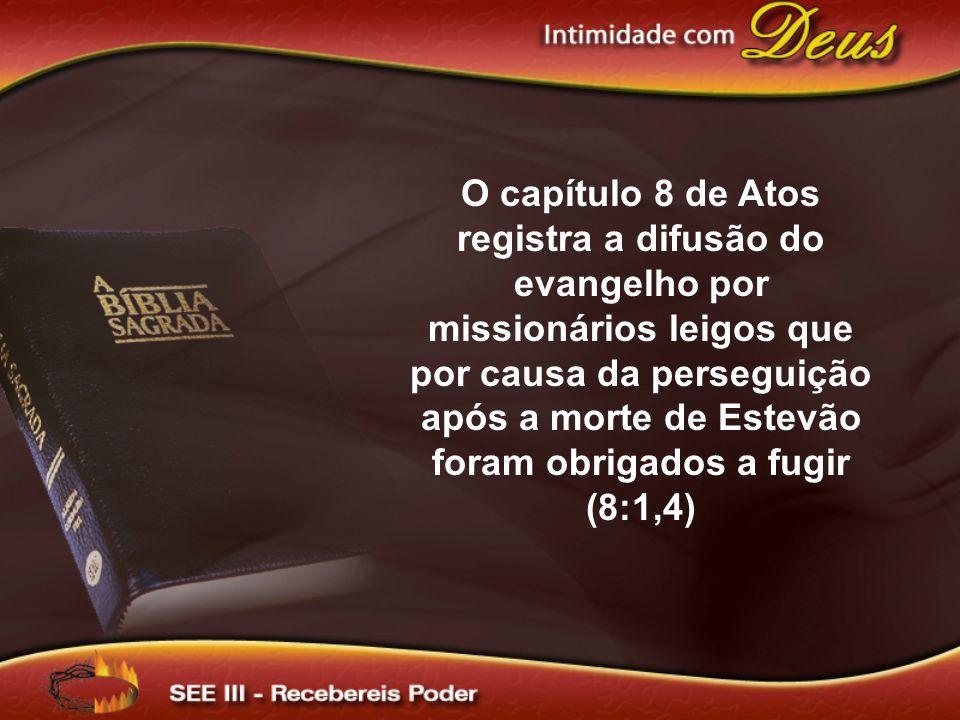 O capítulo 8 de Atos registra a difusão do evangelho por missionários leigos que por causa da perseguição após a morte de Estevão foram obrigados a fu