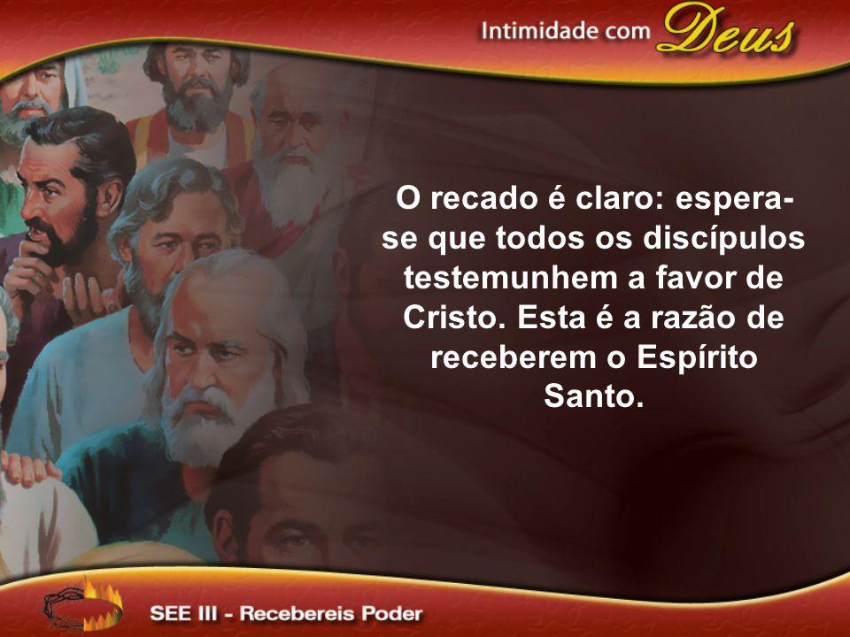 O recado é claro: espera- se que todos os discípulos testemunhem a favor de Cristo. Esta é a razão de receberem o Espírito Santo.