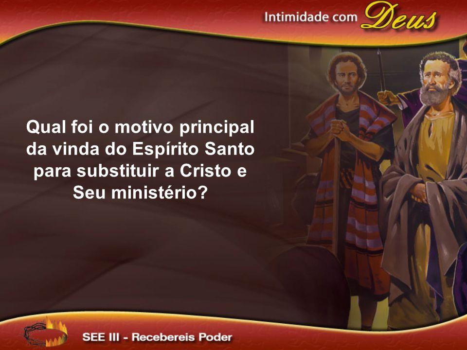 Qual foi o motivo principal da vinda do Espírito Santo para substituir a Cristo e Seu ministério?
