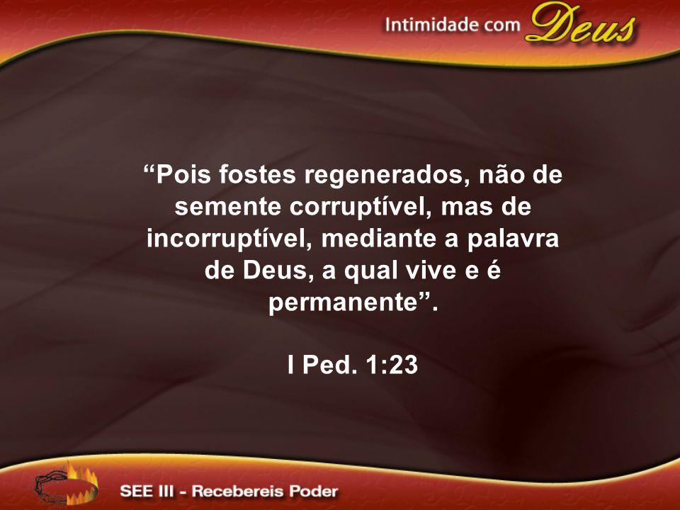 """""""Pois fostes regenerados, não de semente corruptível, mas de incorruptível, mediante a palavra de Deus, a qual vive e é permanente"""". I Ped. 1:23"""