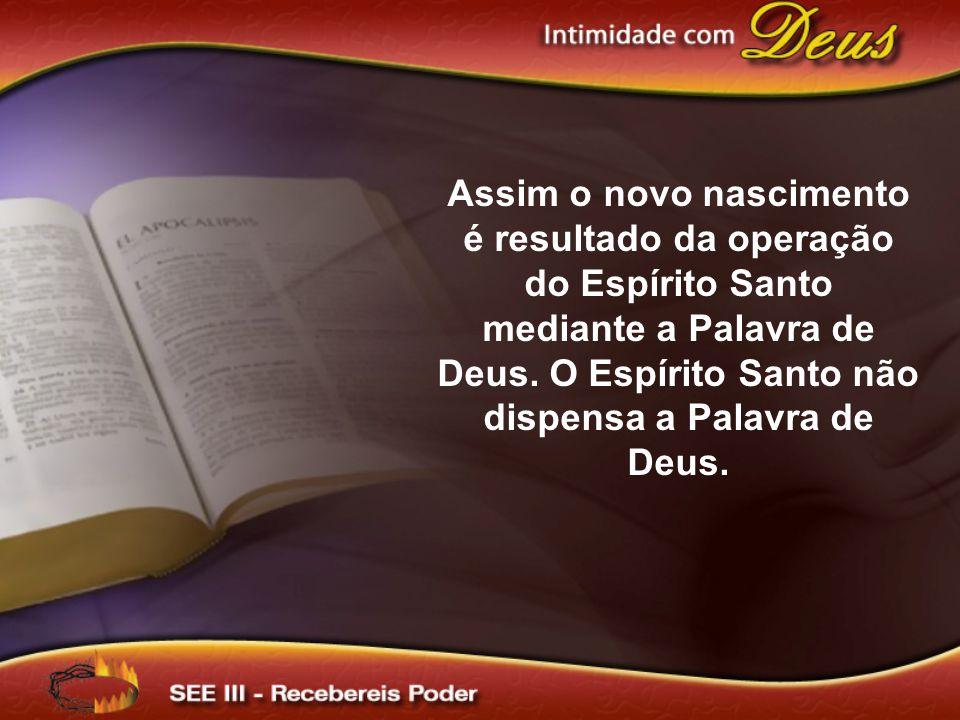 Assim o novo nascimento é resultado da operação do Espírito Santo mediante a Palavra de Deus. O Espírito Santo não dispensa a Palavra de Deus.