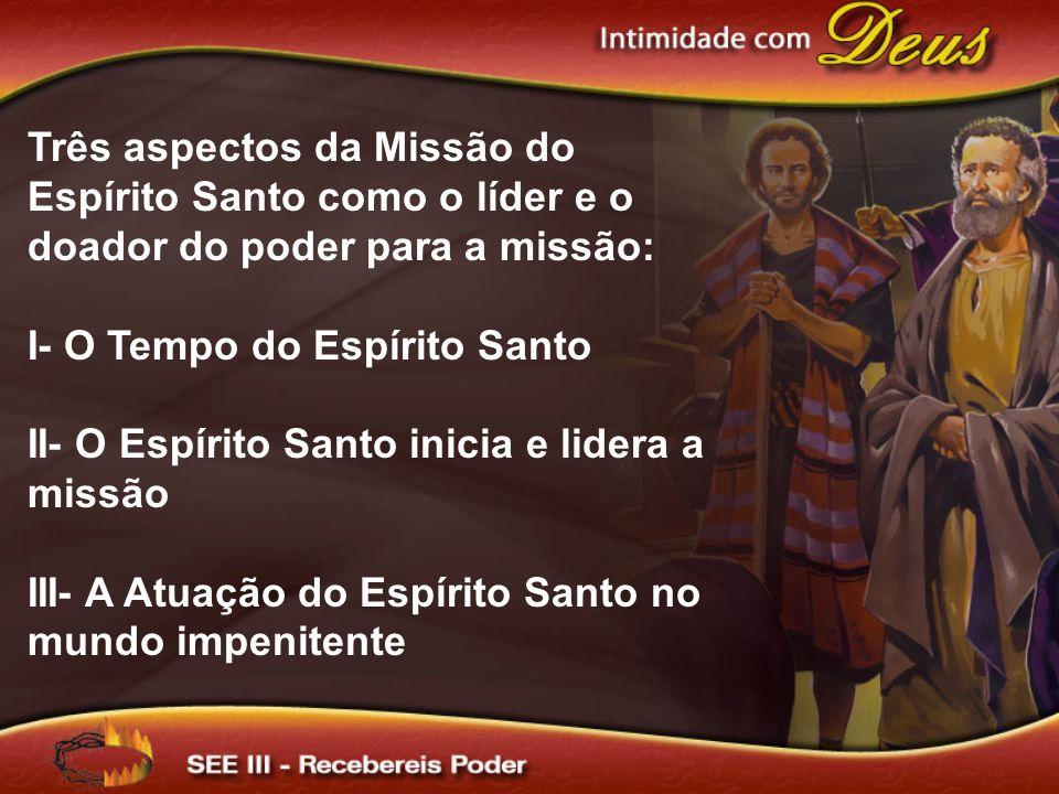 Três aspectos da Missão do Espírito Santo como o líder e o doador do poder para a missão: I- O Tempo do Espírito Santo II- O Espírito Santo inicia e l