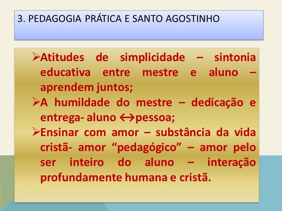 3. PEDAGOGIA PRÁTICA E SANTO AGOSTINHO 3. PEDAGOGIA PRÁTICA E SANTO AGOSTINHO  Atitudes de simplicidade – sintonia educativa entre mestre e aluno – a