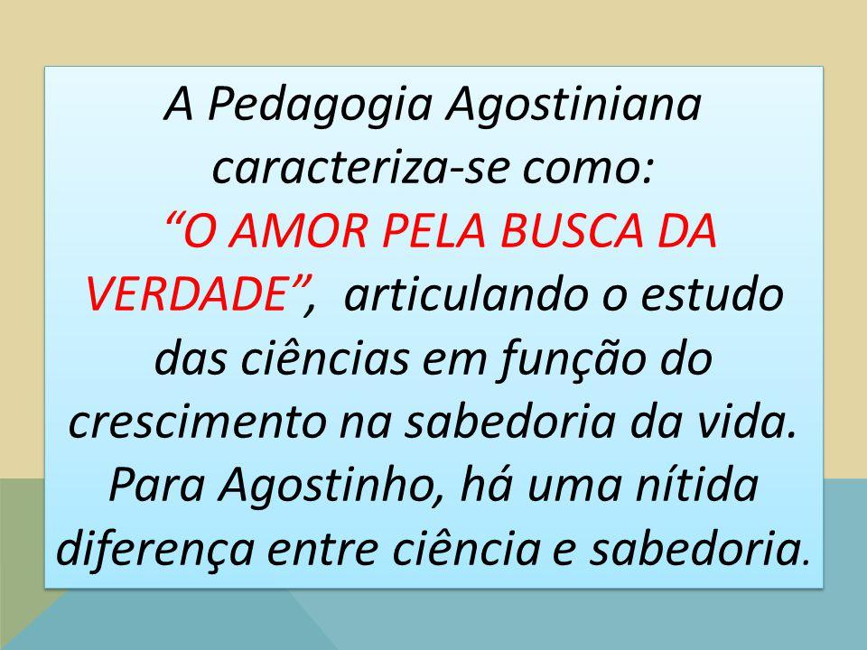 """A Pedagogia Agostiniana caracteriza-se como: """"O AMOR PELA BUSCA DA VERDADE"""", articulando o estudo das ciências em função do crescimento na sabedoria d"""