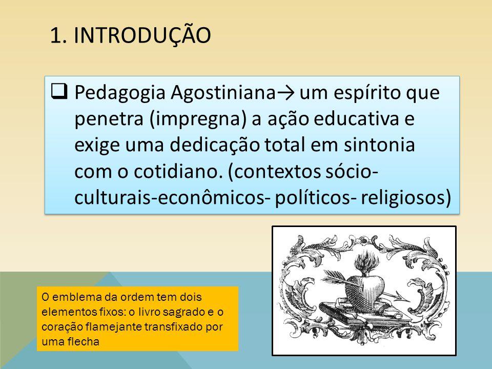 1. INTRODUÇÃO  Pedagogia Agostiniana→ um espírito que penetra (impregna) a ação educativa e exige uma dedicação total em sintonia com o cotidiano. (c