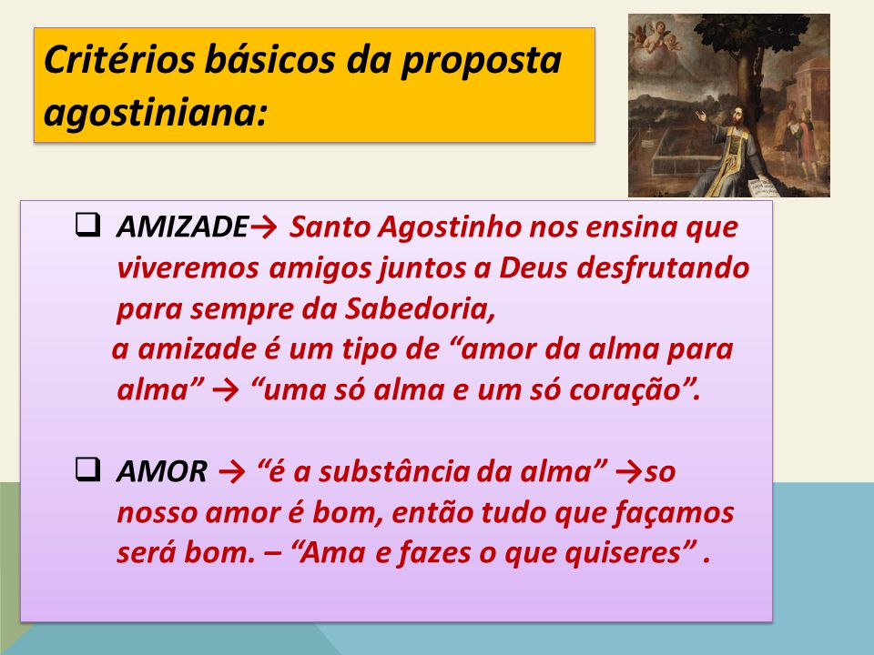 " AMIZADE→ Santo Agostinho nos ensina que viveremos amigos juntos a Deus desfrutando para sempre da Sabedoria, a amizade é um tipo de ""amor da alma pa"