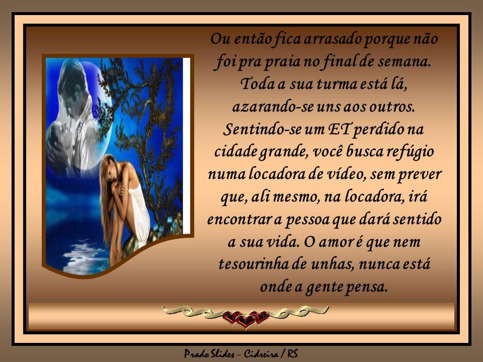 Prado Slides – Cidreira / RS O amor aparece quando menos se espera e de onde menos se imagina. Você passa uma festa inteira hipnotizado por alguém que