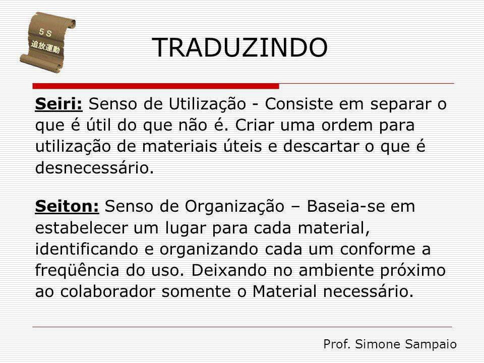 TRADUZINDO Seiri: Senso de Utilização - Consiste em separar o que é útil do que não é. Criar uma ordem para utilização de materiais úteis e descartar