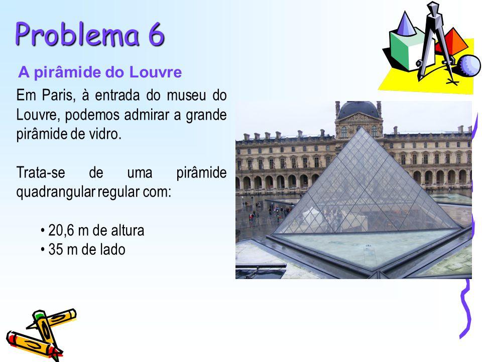 Problema 6 A pirâmide do Louvre Em Paris, à entrada do museu do Louvre, podemos admirar a grande pirâmide de vidro. Trata-se de uma pirâmide quadrangu