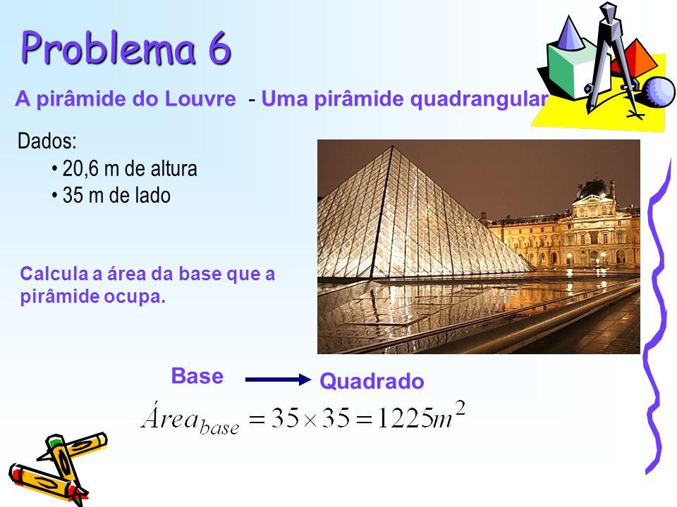Problema 6 A pirâmide do Louvre - Uma pirâmide quadrangular Dados: 20,6 m de altura 35 m de lado Calcula a área da base que a pirâmide ocupa. Base Qua