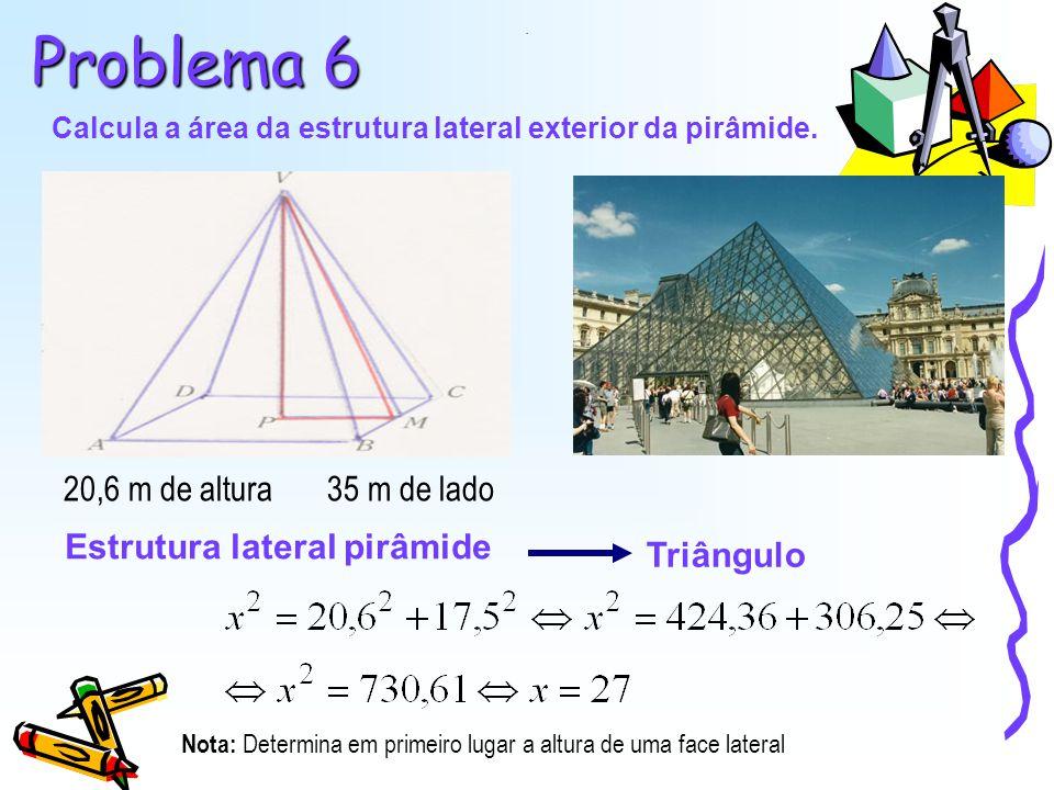 Problema 6 Calcula a área da estrutura lateral exterior da pirâmide. 20,6 m de altura35 m de lado Estrutura lateral pirâmide Triângulo. Nota: Determin