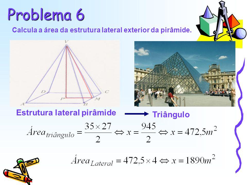Problema 6 Calcula a área da estrutura lateral exterior da pirâmide. Estrutura lateral pirâmide Triângulo