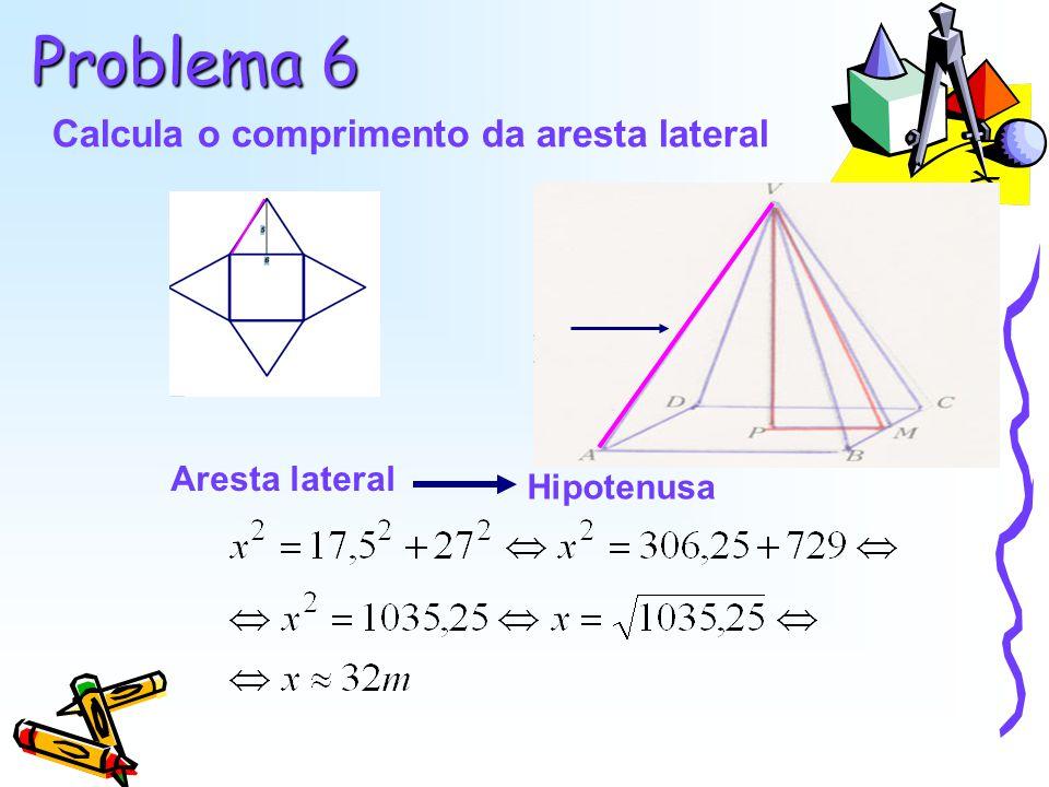 Problema 6 Calcula o comprimento da aresta lateral Aresta lateral Hipotenusa