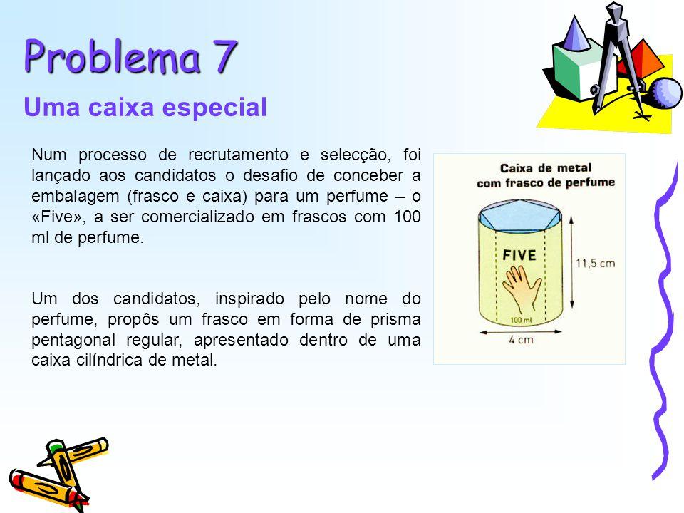 Problema 7 Uma caixa especial Num processo de recrutamento e selecção, foi lançado aos candidatos o desafio de conceber a embalagem (frasco e caixa) para um perfume – o «Five», a ser comercializado em frascos com 100 ml de perfume.