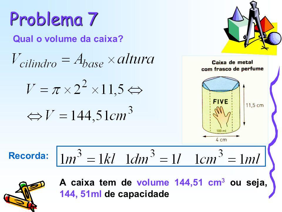 Problema 7 Qual o volume da caixa? A caixa tem de volume 144,51 cm 3 ou seja, 144, 51ml de capacidade Recorda: